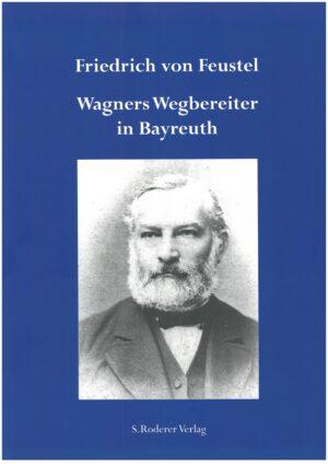 Friedrich von Feustel - Wagners Wegbereiter in Bayreuth