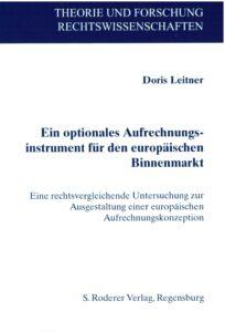 Doris Leitner: Ein optionales Aufrechnungsinstrument für den europäischen Binnenmarkt - Eine rechtsvergleichende Untersuchung zur Ausgestaltung einer europäischen Aufrechnungskonzeption