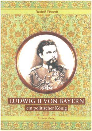 Ludwig II von Bayern - ein politischer König von Autor Rudolf Elhardt